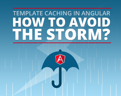 Template Caching in Angular - How to Avoid the Storm?